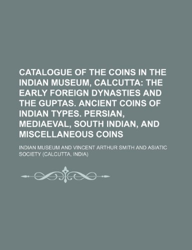 9781236411891: Catalogue of the Coins in the Indian Museum, Calcutta; The early foreign dynasties and the Guptas. Ancient coins of Indian types. Persian, Mediaeval, South Indian, and miscellaneous coins