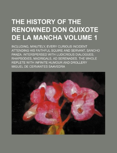 The history of the renowned Don Quixote de la Mancha Volume 1; Including, minutely, every curious incident attending his faithful squire and servant, ... madrigals, ad serenades. The whole reple (1236415469) by Saavedra, Miguel de Cervantes