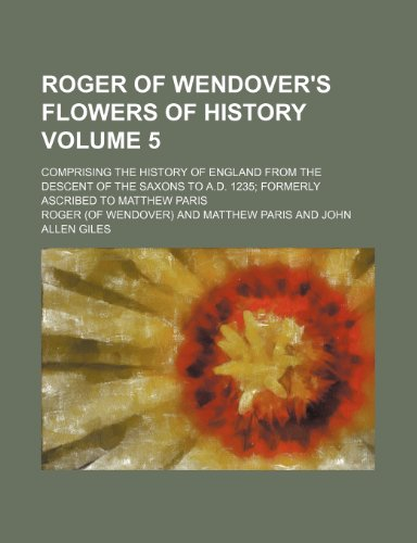 9781236417497: Roger of Wendover's Flowers of History Volume 5; Comprising the History of England from the Descent of the Saxons to A.D. 1235 Formerly Ascribed to Ma