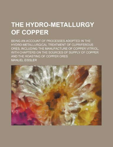 9781236419019: The hydro-metallurgy of copper; being an account of processes adopted in the hydro-metallurgical treatment of cupriferous ores, including the ... of copper and the roasting of copper ores