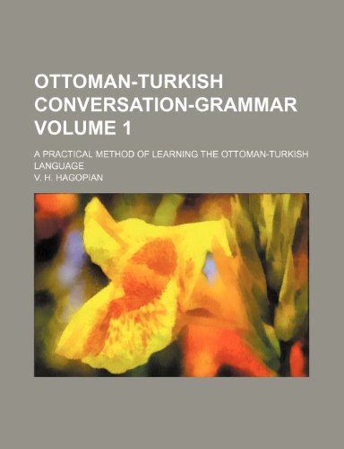 Ottoman-Turkish Conversation-Grammar Volume 1; A Practical Method of Learning the Ottoman-Turkish ...