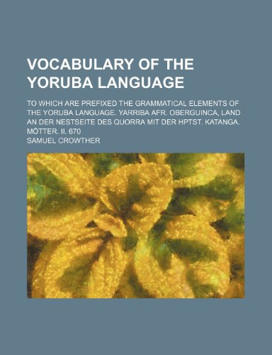 9781236463319: Vocabulary of the Yoruba language; To which are prefixed the grammatical elements of the Yoruba language. Yarriba Afr. Oberguinca, Land an der ... mit der Hptst. Katanga. Mötter. II. 670