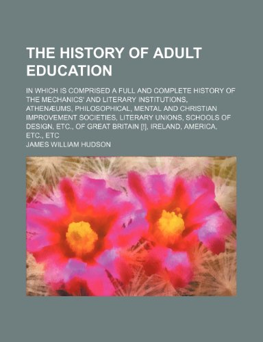 9781236464187: The History of Adult Education; In Which Is Comprised a Full and Complete History of the Mechanics' and Literary Institutions, Athenaeums, Philosophic