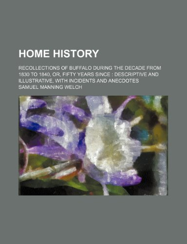 9781236468239: Home history; recollections of Buffalo during the decade from 1830 to 1840, or, Fifty years since descriptive and illustrative, with incidents and anecdotes