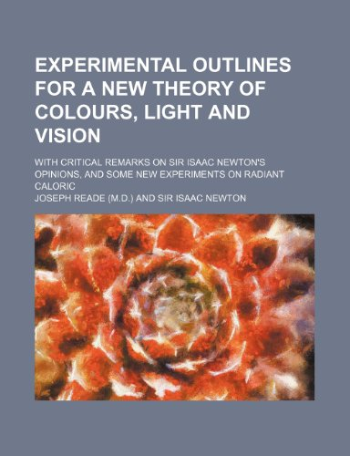 9781236486455: Experimental outlines for a new theory of colours, light and vision; with critical remarks on Sir Isaac Newton's opinions, and some new experiments on radiant caloric
