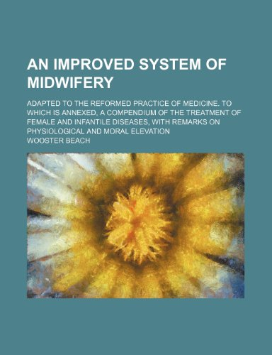 9781236487162: An improved system of midwifery; adapted to the reformed practice of medicine. To which is annexed, a compendium of the treatment of female and ... remarks on physiological and moral elevation