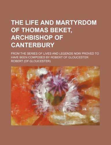 9781236489685: The Life and Martyrdom of Thomas Beket, Archbishop of Canterbury; From the Series of Lives and Legends Now Proved to Have Been Composed by Robert of G