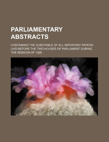 9781236490711: Parliamentary Abstracts; Containing the Substance of All Important Papers Laid Before the Two Houses of Parliament During the Session of 1825