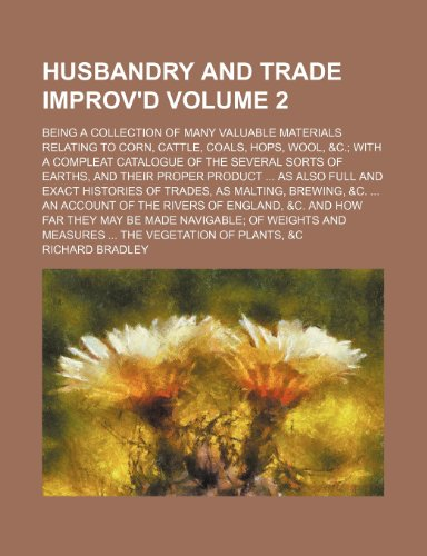 Husbandry and Trade Improv'd; Being a Collection of Many Valuable Materials Relating to Corn, Cattle, Coals, Hops, Wool, &C. with a Compleat Catalogue (9781236492463) by Richard Bradley