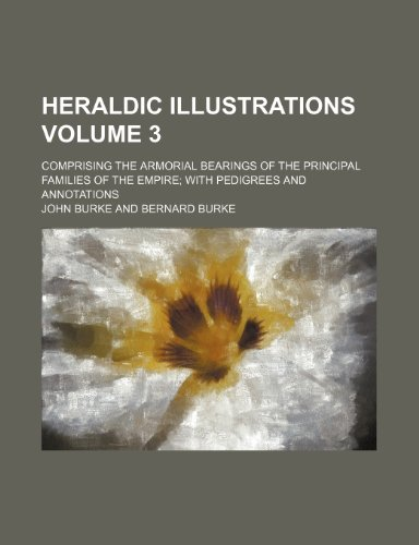 9781236505873: Heraldic illustrations; comprising the armorial bearings of the principal families of the empire with pedigrees and annotations Volume 3