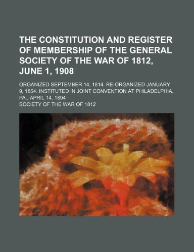 9781236509338: The constitution and register of membership of the general Society of the War of 1812, June 1, 1908; Organized September 14, 1814. Re-organized ... at Philadelphia, Pa., April 14, 1894