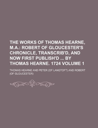9781236511928: The Works of Thomas Hearne, M.A; Robert of Gloucester's Chronicle, transcrib'd, and now first publish'd by Thomas Hearne. 1724 Volume 1