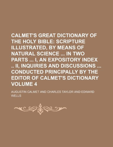 9781236517067: Calmet's Great Dictionary of the Holy Bible; Scripture illustrated, by means of natural science in two parts I, An expository index II, Inquiries ... by the editor of Calmet's dictionary Volume 4