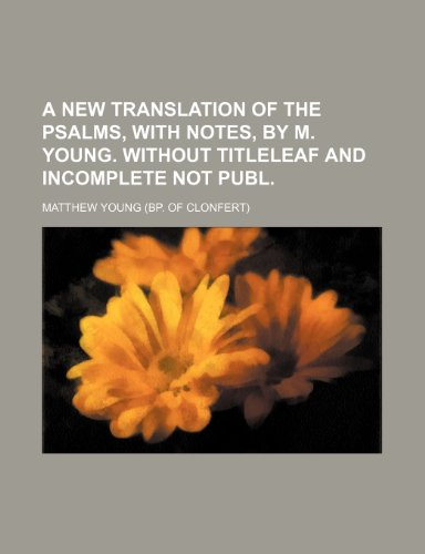 A new translation of the Psalms, with notes, by M. Young. Without titleleaf and incomplete Not publ (9781236521392) by Matthew Young