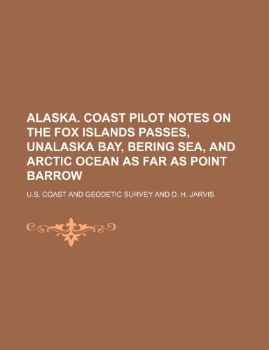 9781236521958: Alaska. Coast Pilot Notes on the Fox Islands Passes, Unalaska Bay, Bering Sea, and Arctic Ocean as Far as Point Barrow