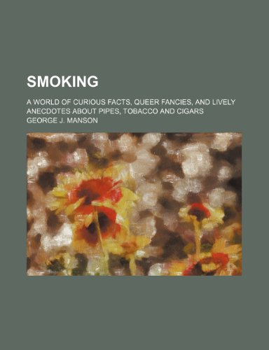 9781236525246: Smoking; A World of Curious Facts, Queer Fancies, and Lively Anecdotes about Pipes, Tobacco and Cigars