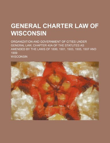 9781236528346: General Charter Law of Wisconsin; Organization and Government of Cities Under General Law, Chapter 40a of the Statutes as Amended by the Laws of 1899,