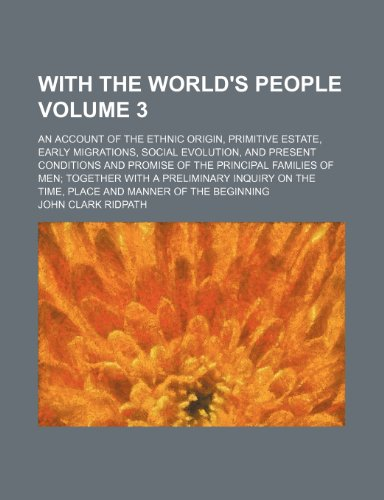 With the world's people; an account of the ethnic origin, primitive estate, early migrations, social evolution, and present conditions and promise of ... a preliminary inquiry on the time, Volume 3 (1236531450) by John Clark Ridpath