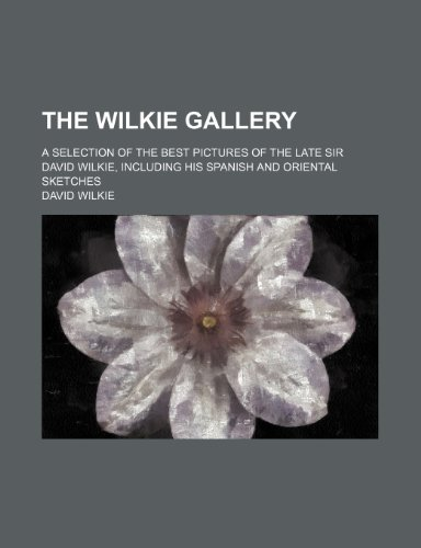 9781236534064: The Wilkie gallery; a selection of the best pictures of the late Sir David Wilkie, including his Spanish and Oriental sketches