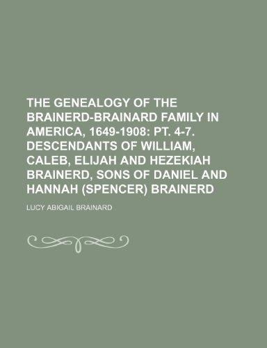 9781236537638: The Genealogy of the Brainerd-Brainard Family in America, 1649-1908; PT. 4-7. Descendants of William, Caleb, Elijah and Hezekiah Brainerd, Sons of Dan
