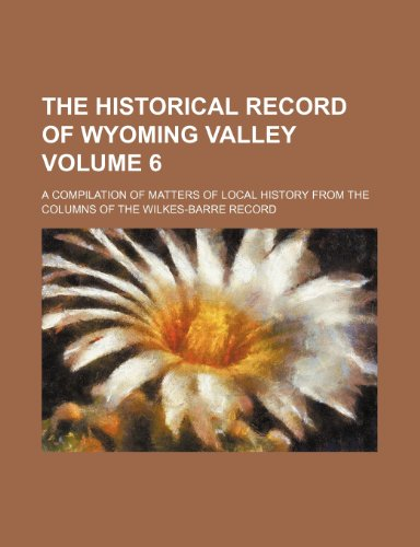 9781236539625: The Historical Record of Wyoming Valley; A Compilation of Matters of Local History from the Columns of the Wilkes-Barre Record Volume 6