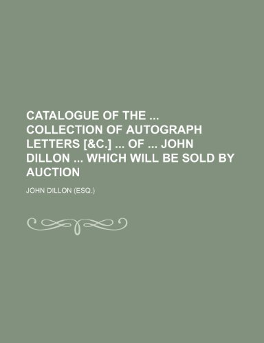 9781236555489: Catalogue of the collection of autograph letters [&c.] of John Dillon which will be sold by auction