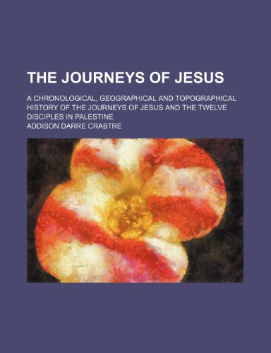 The Journeys of Jesus; A Chronological, Geographical: Addison Darre Crabtre