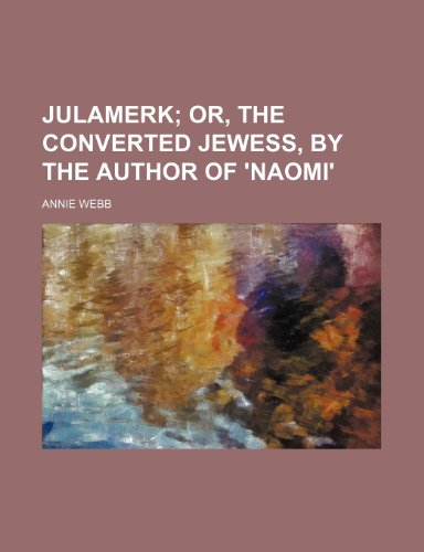 Julamerk; Or, the Converted Jewess, by the: Annie Webb