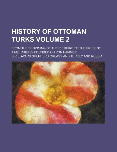 9781236569585: History of Ottoman Turks; from the beginning of their empire to the present time. Chiefly founded on Von Hammer Volume 2