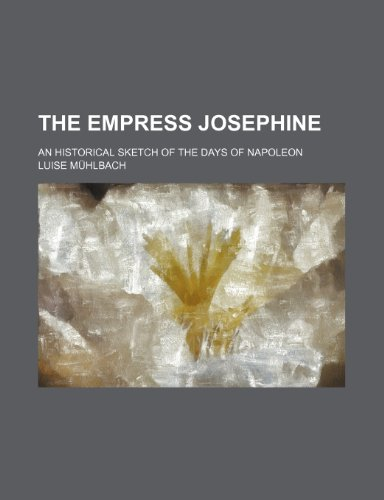 9781236576880: The Empress Josephine; An Historical Sketch of the Days of Napoleon