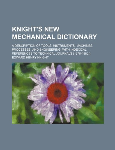 9781236579836: Knight's new mechanical dictionary; A description of tools, instruments, machines, processes, and engineering. With indexical references to technical journals (1876-1880.)
