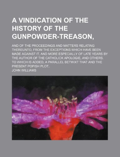 A vindication of the history of the gunpowder-treason,; and of the proceedings and matters relating thereunto, from the exceptions which have been ... by the author of the Catholick apologie, (123658208X) by John Williams