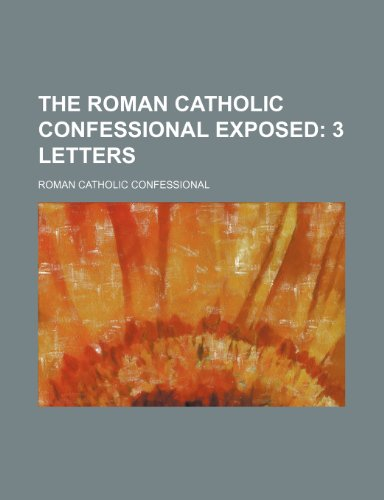 9781236585691: The Roman Catholic confessional exposed; 3 letters
