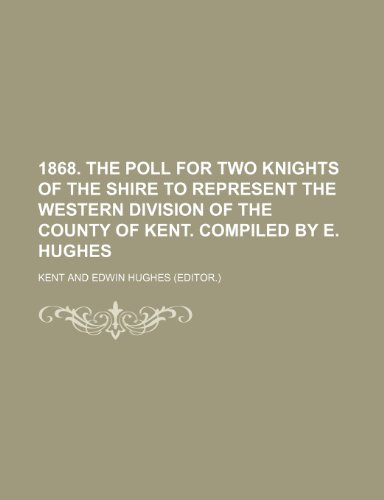 9781236598295: 1868. the Poll for Two Knights of the Shire to Represent the Western Division of the County of Kent. Compiled by E. Hughes