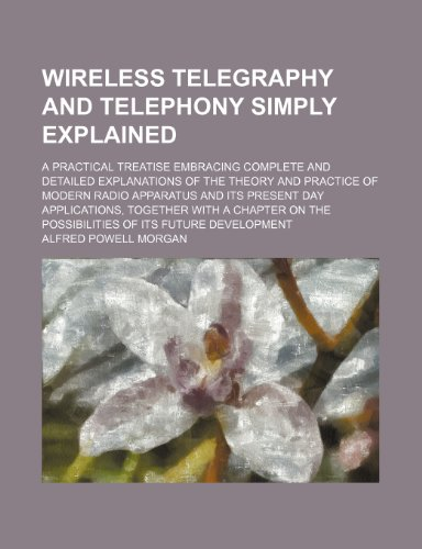 Wireless telegraphy and telephony simply explained; a practical treatise embracing complete and detailed explanations of the theory and practice of ... applications, together with a chapter on the (1236603907) by Alfred Powell Morgan