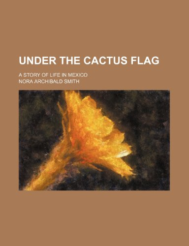 Under the cactus flag; a story of life in Mexico (9781236607478) by Nora Archibald Smith