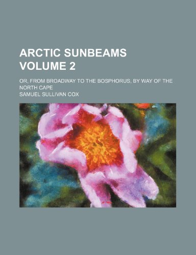 9781236610980: Arctic sunbeams; or, From Broadway to the Bosphorus, by way of the North Cape Volume 2