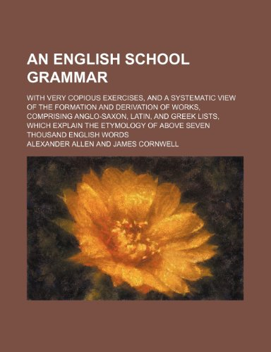 9781236613127: An English school grammar; with very copious exercises, and a systematic view of the formation and derivation of works, comprising Anglo-Saxon, Latin, ... of above seven thousand English words