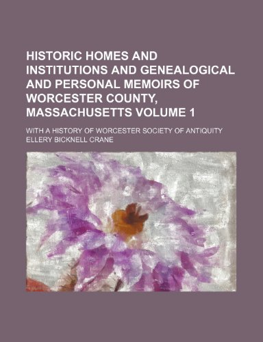 9781236614643: Historic homes and institutions and genealogical and personal memoirs of Worcester County, Massachusetts; with a history of Worcester Society of Antiquity Volume 1