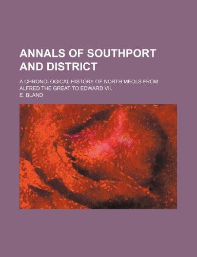 Annals of Southport and District; A Chronological History of North Meols from Alfred the Great to ...