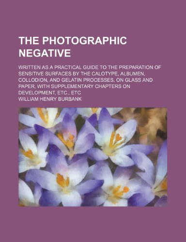 9781236621801: The photographic negative; Written as a practical guide to the preparation of sensitive surfaces by the calotype, albumen, collodion, and gelatin ... chapters on development, etc., etc