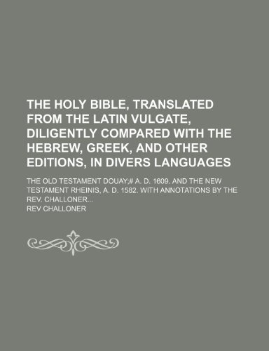 9781236623713: The Holy Bible, translated from the latin Vulgate, diligently compared with The Hebrew, Greek, and other Editions, in divers languages; The Old ... Rheinis, a. D. 1582. With annotations by