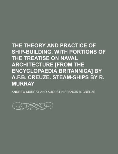 The theory and practice of ship-building. With portions of the treatise on naval architecture [from the Encyclopaedia Britannica] by A.F.B. Creuze. Steam-ships by R. Murray (1236626915) by Andrew Murray