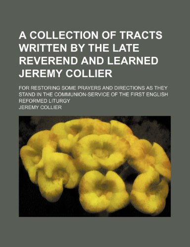 9781236629456: A collection of tracts written by the late Reverend and learned Jeremy Collier; for restoring some prayers and directions as they stand in the communion-service of the first English Reformed Liturgy