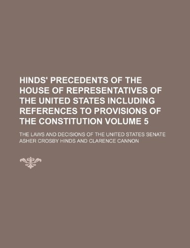 9781236637734: Hinds' Precedents of the House of representatives of the United States including references to provisions of the Constitution; the laws and decisions of the United States Senate Volume 5