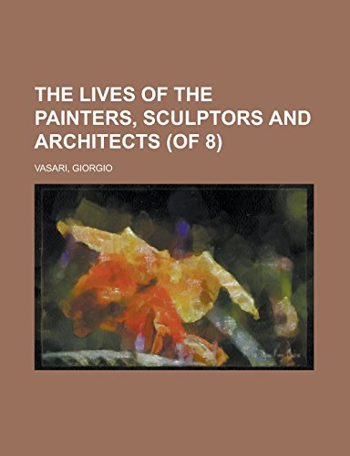 The Lives of the Painters, Sculptors and: Vasari, Giorgio
