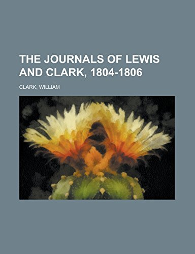 The Journals of Lewis and Clark, 1804-1806: Clark, William