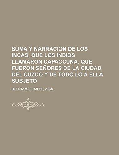 9781236730244: Suma y narracion de los Incas, que los indios llamaron Capaccuna, que fueron señores de la ciudad del Cuzco y de todo lo á ella subjeto (Spanish Edition)