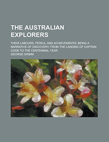 9781236754790: The Australian Explorers; Their Labours, Perils, and Achievements: Being a Narrative of Discovery, from the Landing of Captain Cook to the Centennial Year