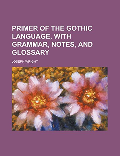 Primer of the Gothic Language, with Grammar,: Wright, Associate Professor